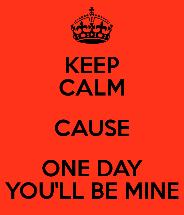 Picture: Keep Calm Cause One Day You ll Be Mine