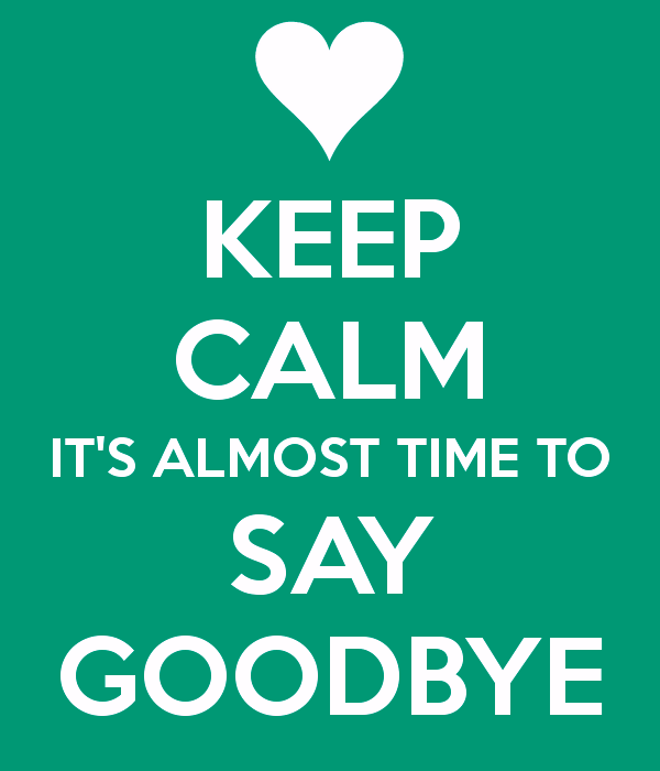 Keep Calm Its Almost Time To Say Goodbye