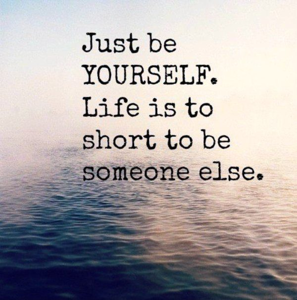 Life Is To Short To Be Someone Else