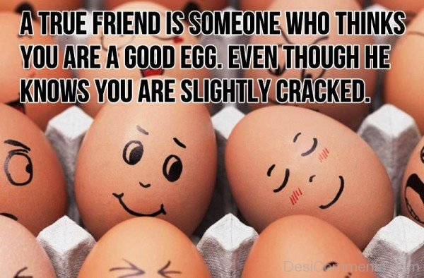 A True Friend Is Someone Who Thinks You Are A Good Egg-dc099032