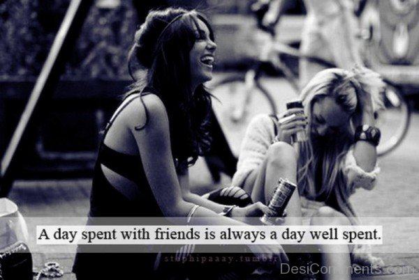 A day spent with friends is always a day well spent-DC011