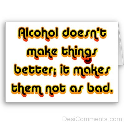 Alcohol Doesn't Make  Things Better It Makes Them Not As Bad