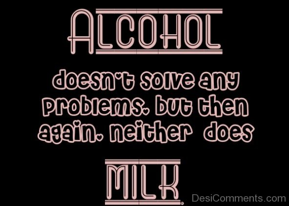 Alcohol Doesn't Solve Any Problems
