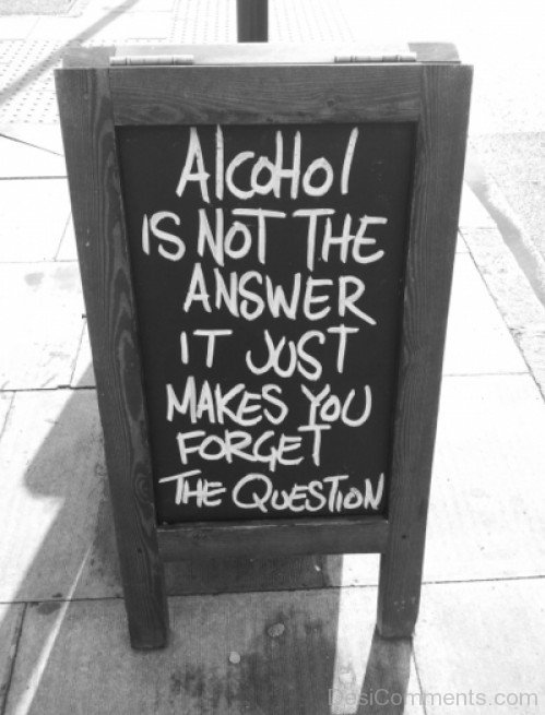 Alcohol Is Not The Answer It Just Make You  Forget The Question
