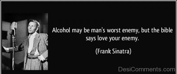 Alcohol May Be Mans Worst Enemy Quote