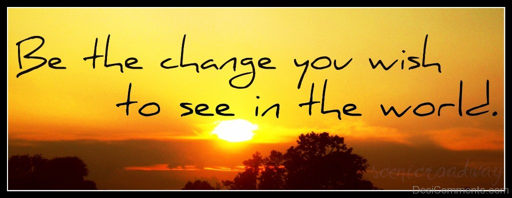 be change you wish to see in the world