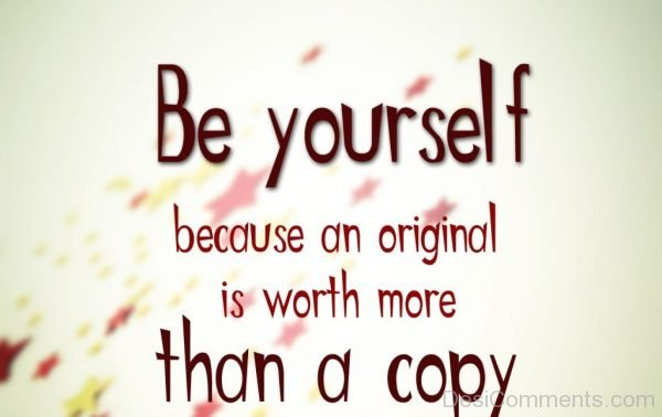 Be yourself because an original is worth more-DC0025
