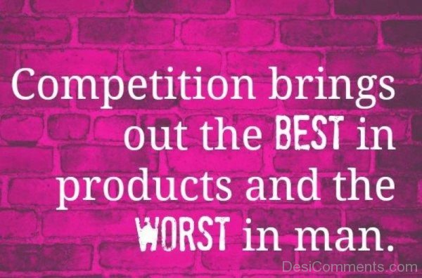 Competition Brings Out The Best In Products And The Worst In Man -DC089