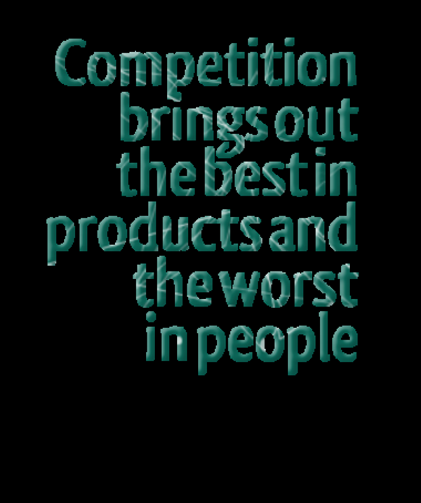 Competition Brings Out The Best In Products And The Worst In People -DC449