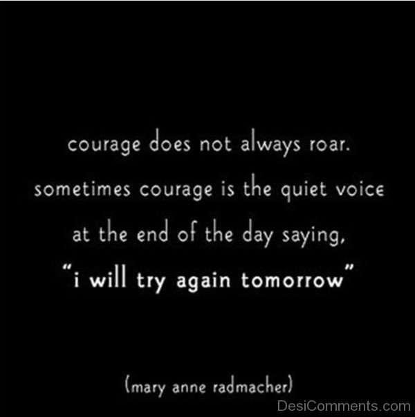 Courage Does Not Always Roar. Sometime Courage Is The Quiet Voice At The End Of The Day Saying. I Will Try Again Tomorrow-DC031