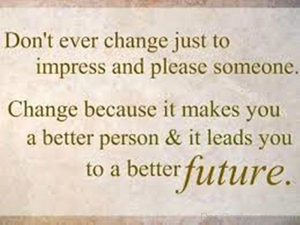 Don't Ever Changes Just To Impress And Please Someone