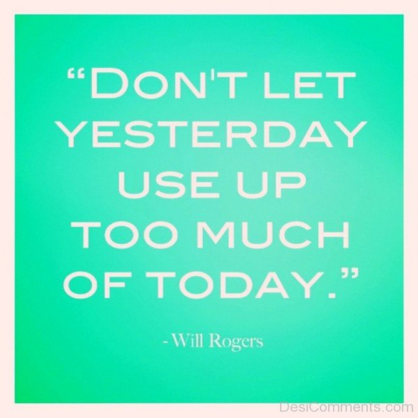 Dont let yesterday use up too much of today inspirational quotes-dc018034