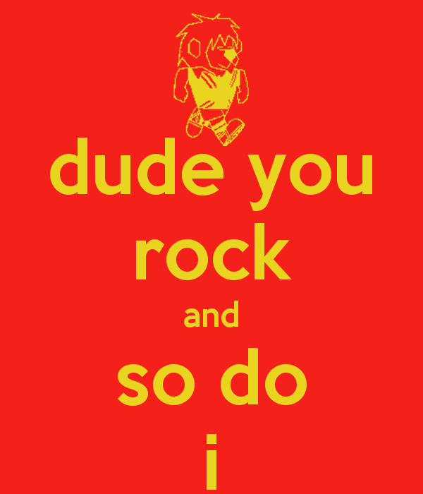 Dude You Rock And So Do I