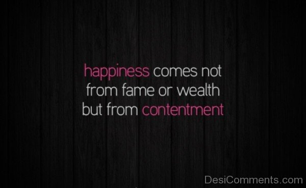 Happiness Comes Not From Fame Or Wealth But From Contentment -DC060