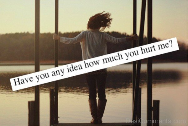 Have You Any Idea How Much You Hurt Me-qac417DC74