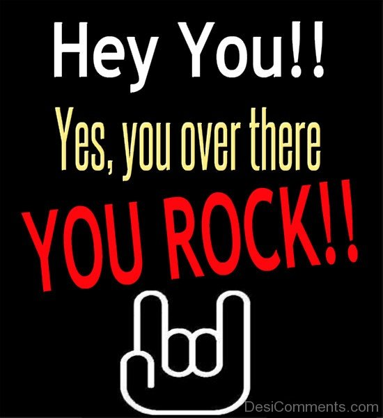 Hey You !! Yes, You Over There You Rock