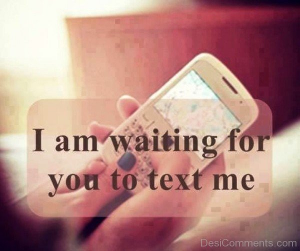 I Am Waiting For You To Text Me