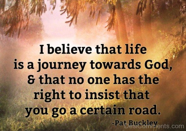 I Believe That Life Is A Journey Towards God