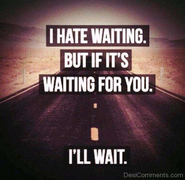 I Hate Waiting But If It's Waiting For You I'll Wait-ecz209DESI17
