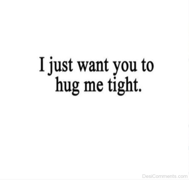 I Just Want To Cuddle Quotes: I Just Want You To Hug Me Tight