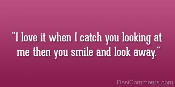 I Love It When I Catch You Looking At Me Then You Smile And Look Away-DC14