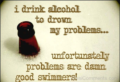 I drink alcohol to drown my problems...