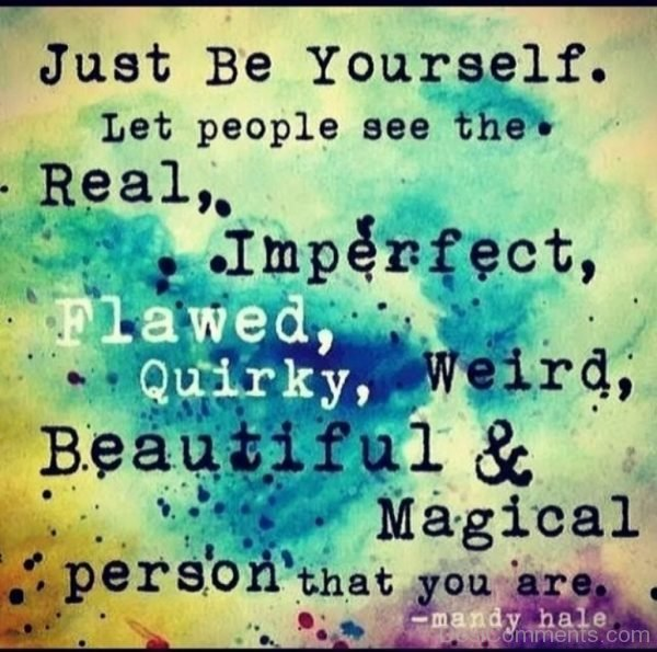 Just Be Yourself Let The People See The Real