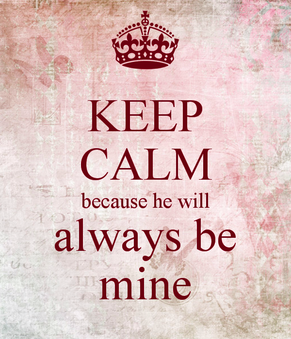 Keep Calm Because He Will Always Be Mine