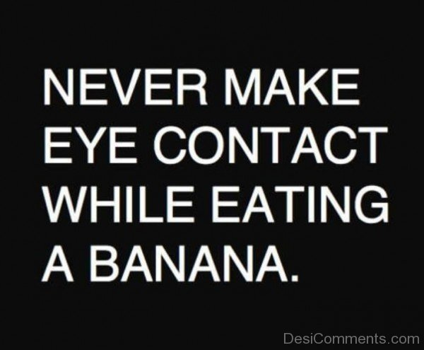Never Make Eye Contact While Eating A Banana College Quote