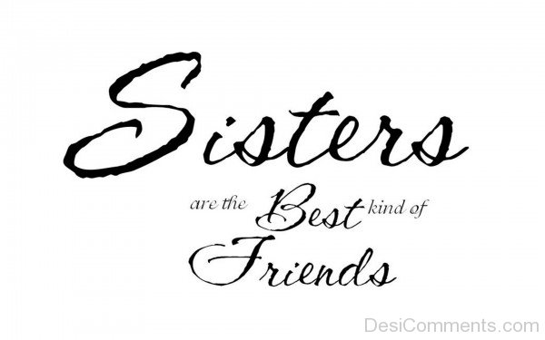 Sisters Are The Best Kind Of Friends