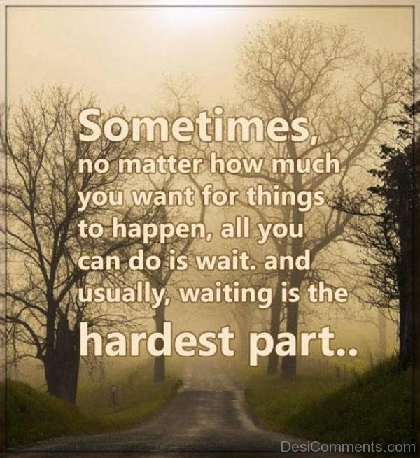 Sometime No Matter How Much You Want For Things To Happen