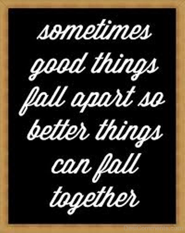 Picture: Sometimes Good Things Fall Apart So Better Things Can Fall Together