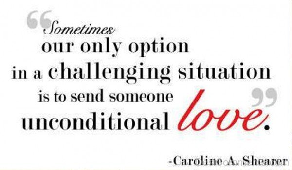 Sometimes Our Only Situation In A Challenging Situation Is To Send Someone Unconditional Love-dc411