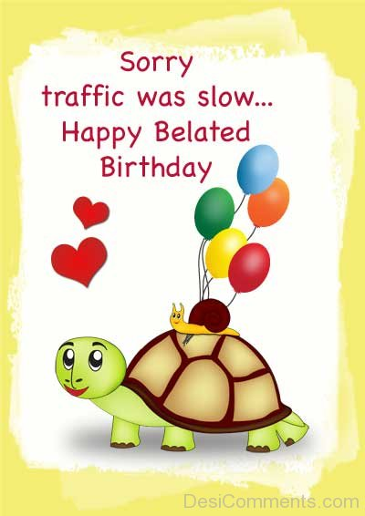 Sorry Traffic Was Slow Happy Belated Birthday