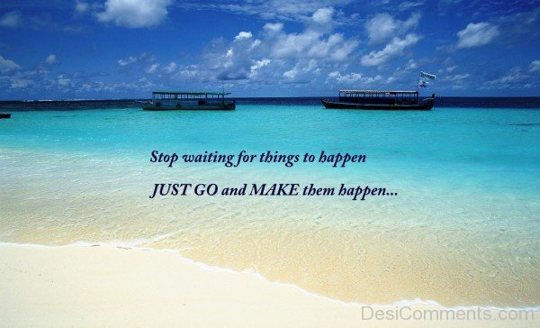 Stop waiting for things to happen just go and make them happen-dc018103