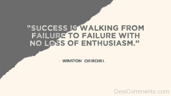 Success Is Walking From Failure To Failure