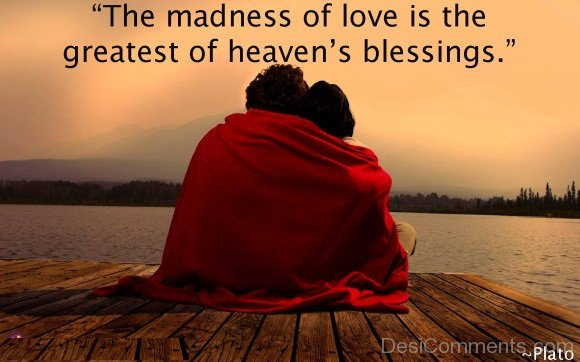 The Madness Of Love Is The Greatest Of Heavens Blessings.
