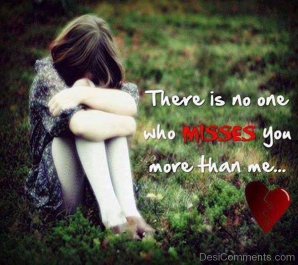 There Is No Who Misses You More Than Me