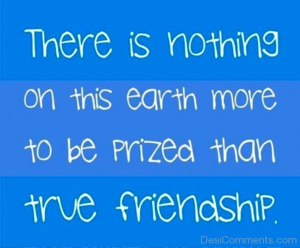 There Is Nothing On This Earth More To Be Prized Than True Friendship-dc099138
