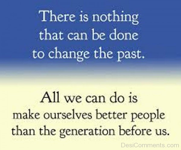There Is Nothing That Can Be Done To Change The Past