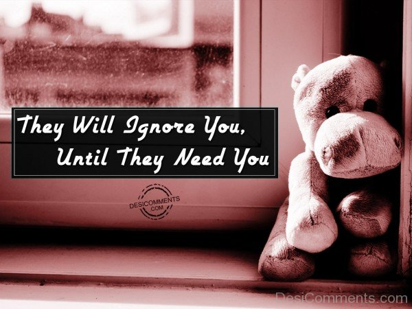 Picture: They Will Ignore you Until They Need You