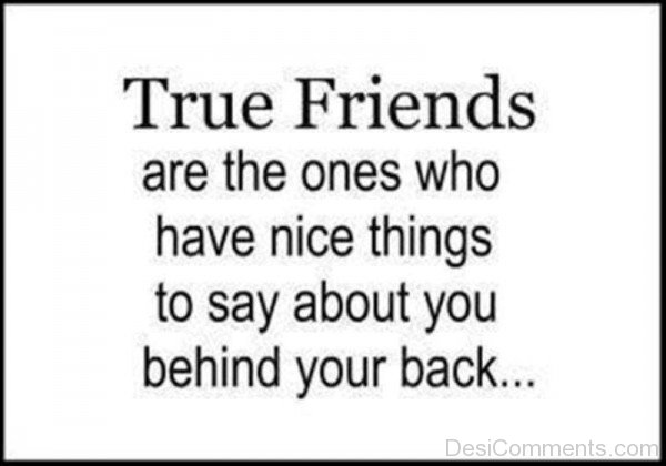 True Friends Are The Ones Who Have Nice Things To Say About You Behind Your Back