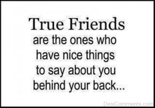 True Friends Are The Ones Who Have Nice Things To Say About You Behind Your Back-dc099139