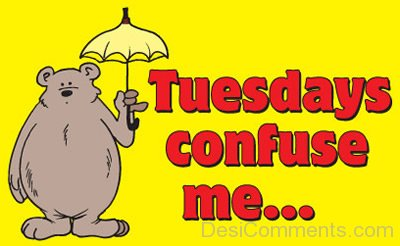 Tuesdays confuse me