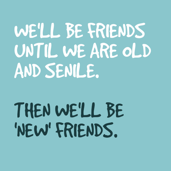 We Shall Be Friends Until We Are Old