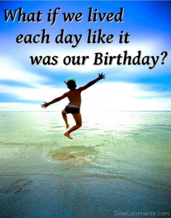 What If We Lived Each Day Like It Was Our Birthday