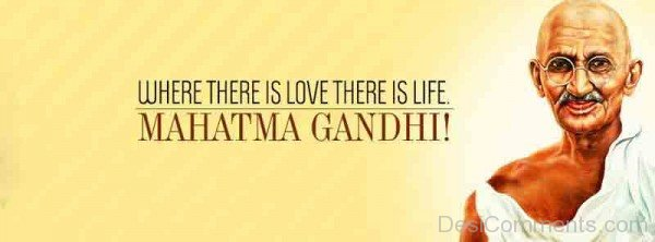 Where There Is Love There Is Life - Mahatma Gandhi!