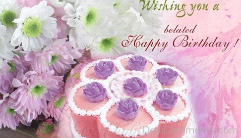 Wishing You a Belated Happy Birthday With Beautiful Flowers And Cake
