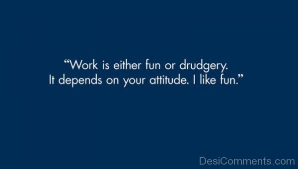 Work Is Either Fun Or Drudgery-DC33