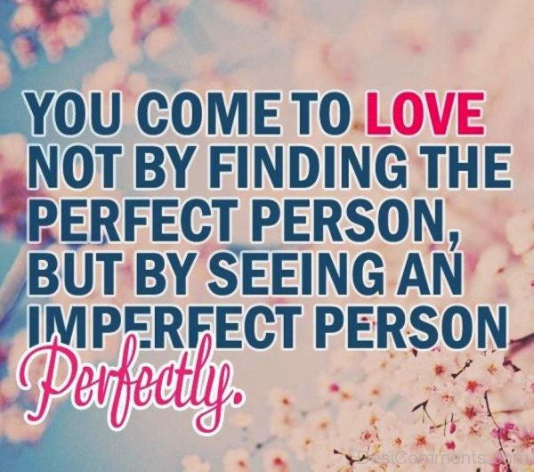 You Come To The Love Not By Finding The Perfect Person- DC 0273
